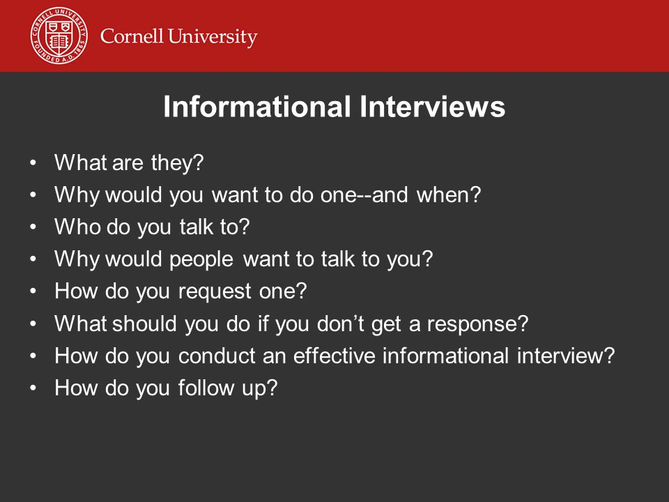Informational Interviews What are they? Why would you want to do one--and when? Who do you talk to? Why would people want to talk to you? How do you r