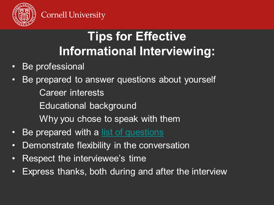 Tips for Effective Informational Interviewing: Be professional Be prepared to answer questions about yourself Career interests Educational background
