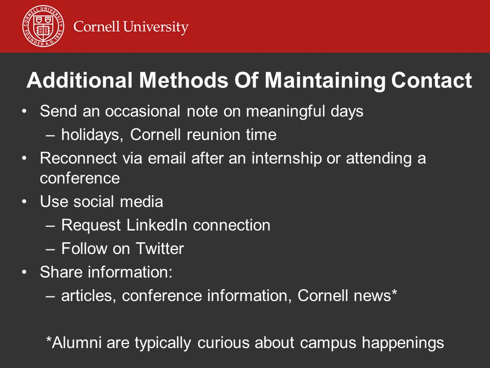 Additional Methods Of Maintaining Contact Send an occasional note on meaningful days –holidays, Cornell reunion time Reconnect via email after an inte