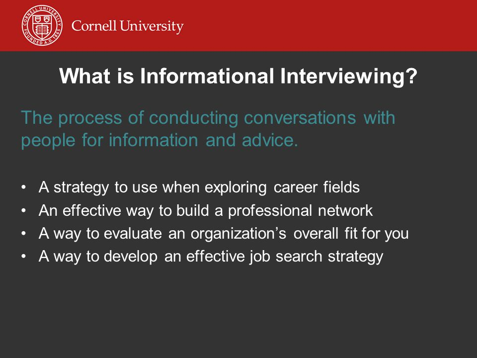 What is Informational Interviewing? The process of conducting conversations with people for information and advice. A strategy to use when exploring c