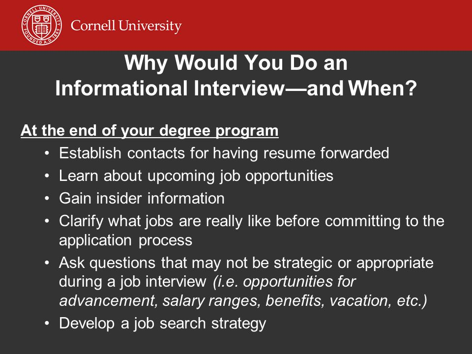 Why Would You Do an Informational Interviewand When? At the end of your degree program Establish contacts for having resume forwarded Learn about upco