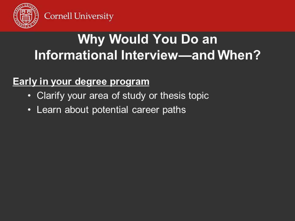 Why Would You Do an Informational Interviewand When? Early in your degree program Clarify your area of study or thesis topic Learn about potential car