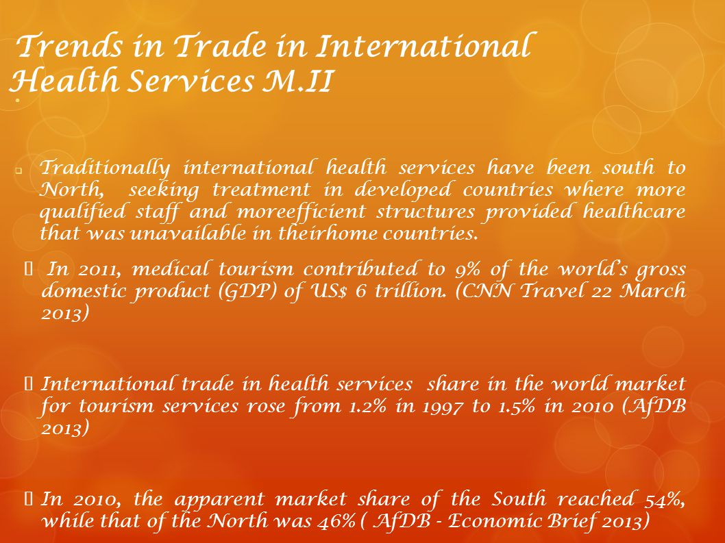 Trends in Trade in International Health Services M.II Traditionally international health services have been south to North, seeking treatment in devel