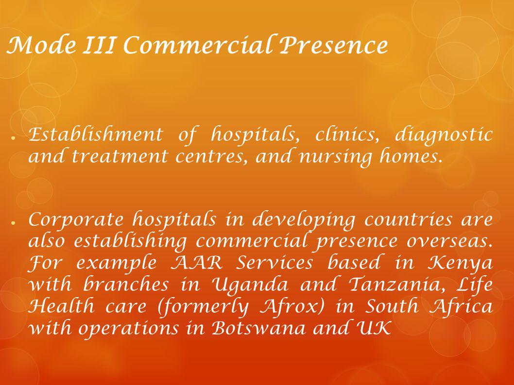 Mode III Commercial Presence Establishment of hospitals, clinics, diagnostic and treatment centres, and nursing homes. Corporate hospitals in developi