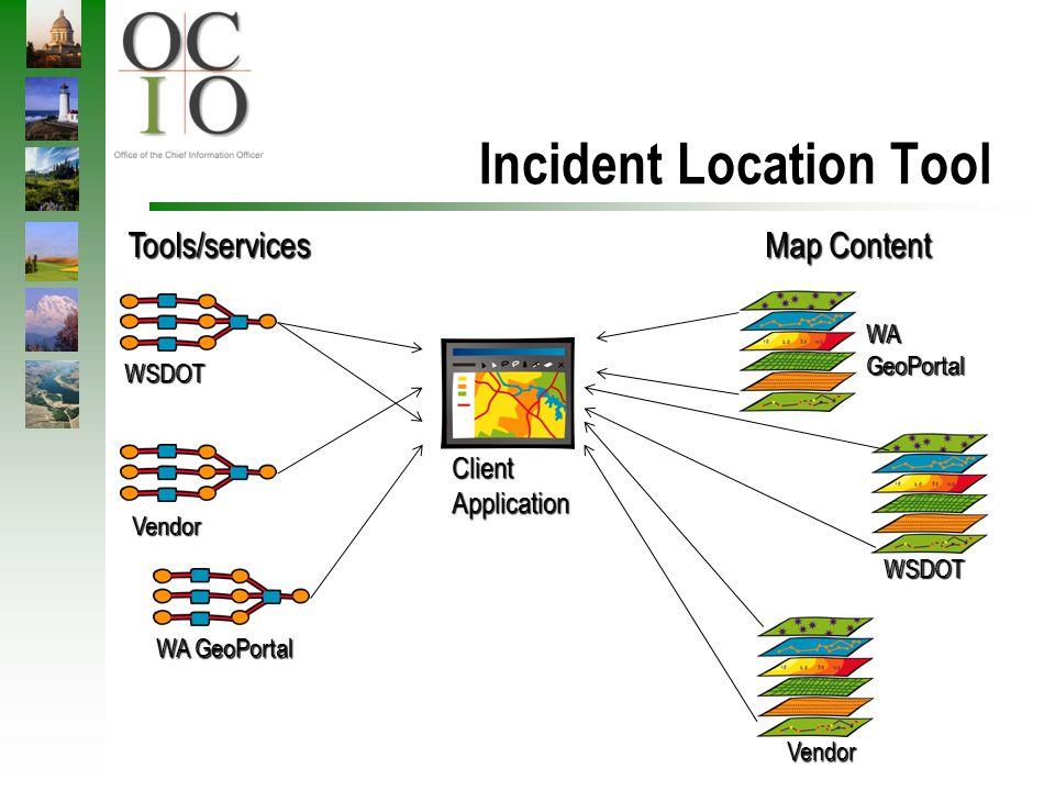 Incident Location Tool ClientApplication Map Content Tools/services Vendor WSDOT WAGeoPortal WSDOT Vendor WA GeoPortal