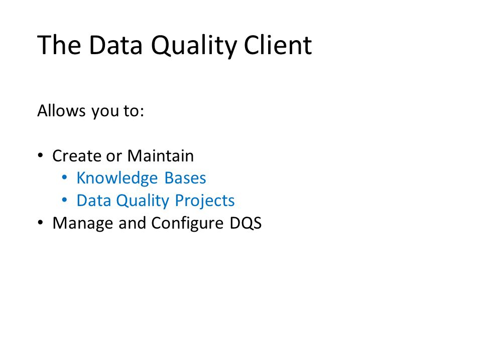 The Data Quality Client Allows you to: Create or Maintain Knowledge Bases Data Quality Projects Manage and Configure DQS