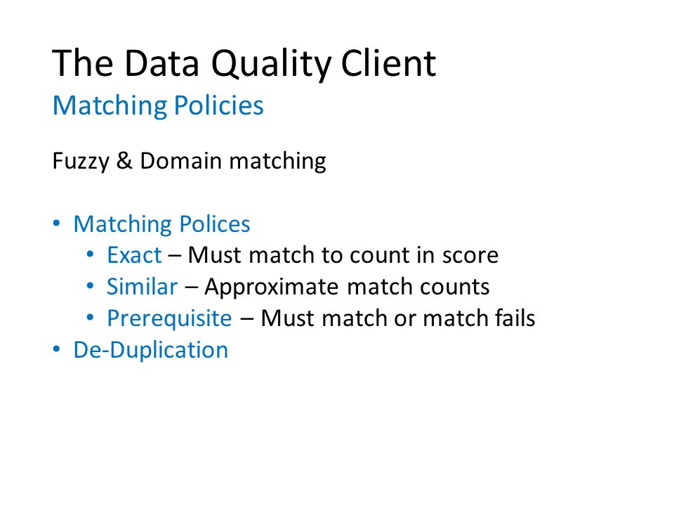 The Data Quality Client Matching Policies Fuzzy & Domain matching Matching Polices Exact – Must match to count in score Similar – Approximate match counts Prerequisite – Must match or match fails De-Duplication