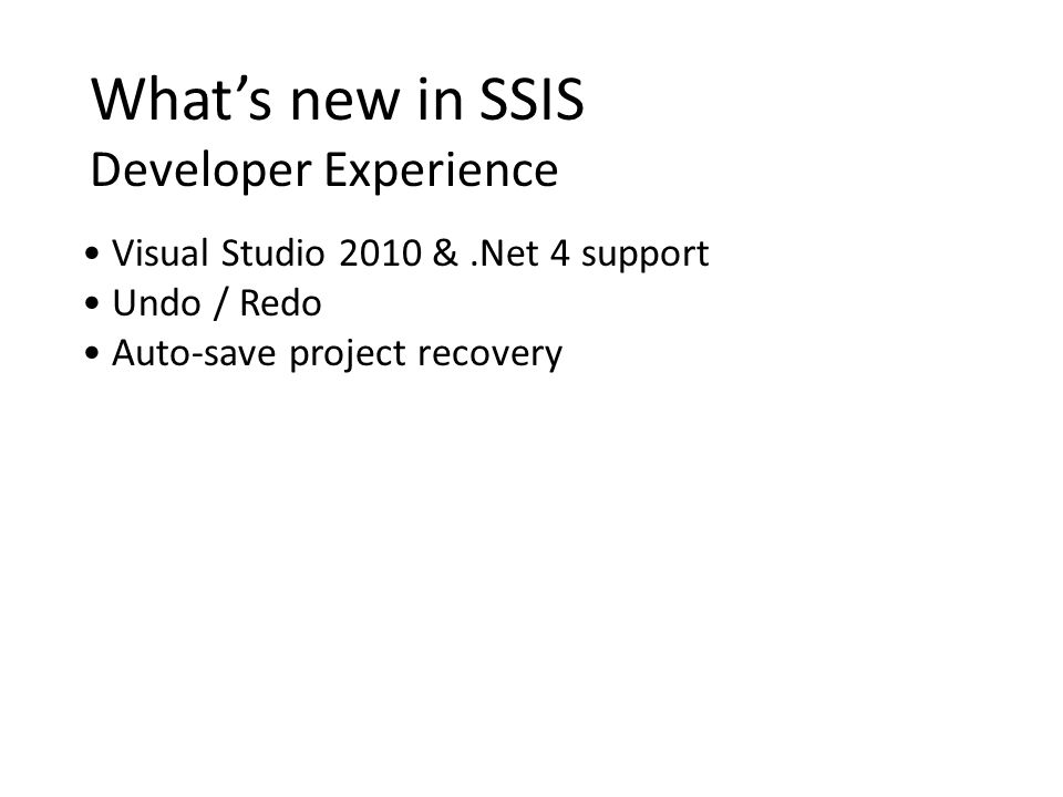 Whats new in SSIS Developer Experience Visual Studio 2010 &.Net 4 support Undo / Redo Auto-save project recovery