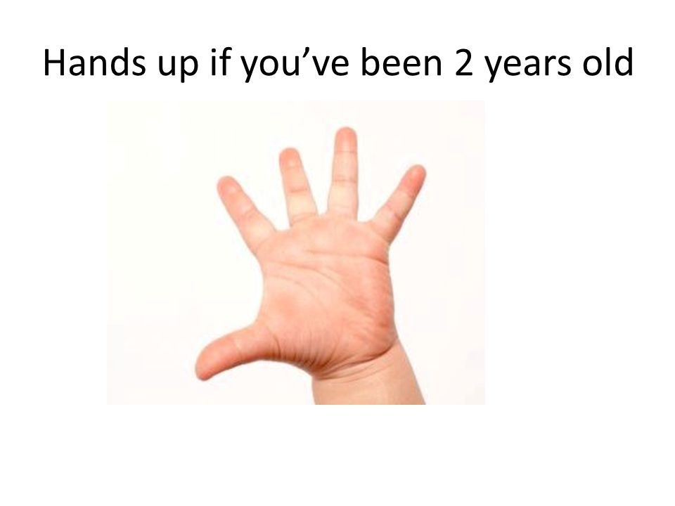 Hands up if youve been 2 years old