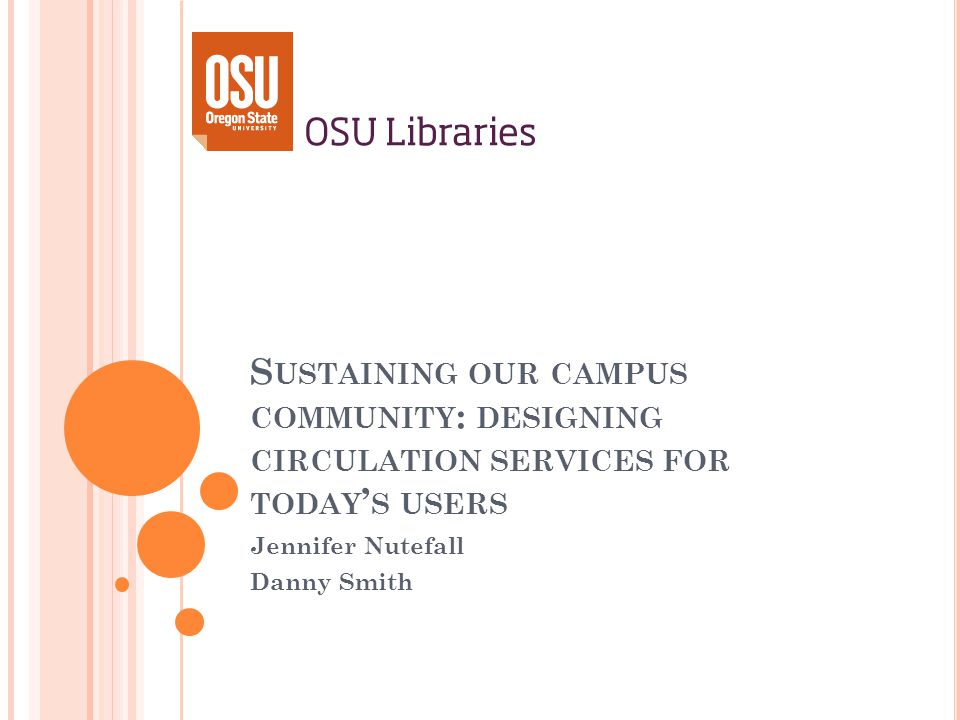 S USTAINING OUR CAMPUS COMMUNITY : DESIGNING CIRCULATION SERVICES FOR TODAY S USERS Jennifer Nutefall Danny Smith