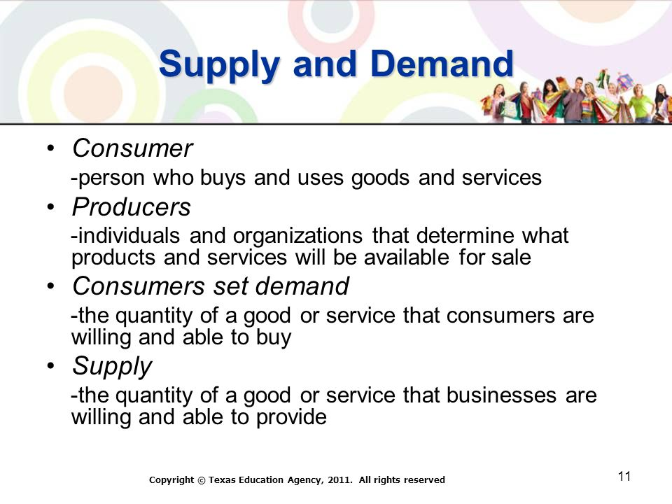 Supply and Demand Consumer -person who buys and uses goods and services Producers -individuals and organizations that determine what products and services will be available for sale Consumers set demand -the quantity of a good or service that consumers are willing and able to buy Supply -the quantity of a good or service that businesses are willing and able to provide Copyright © Texas Education Agency, 2011.