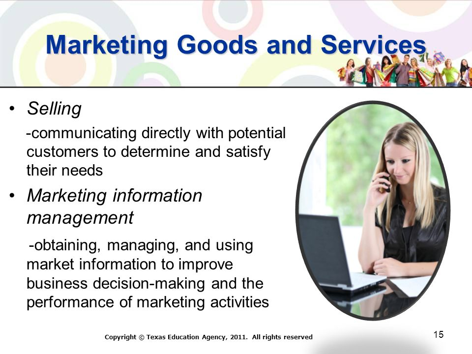 Marketing Goods and Services Selling -communicating directly with potential customers to determine and satisfy their needs Marketing information management -obtaining, managing, and using market information to improve business decision-making and the performance of marketing activities Copyright © Texas Education Agency, 2011.