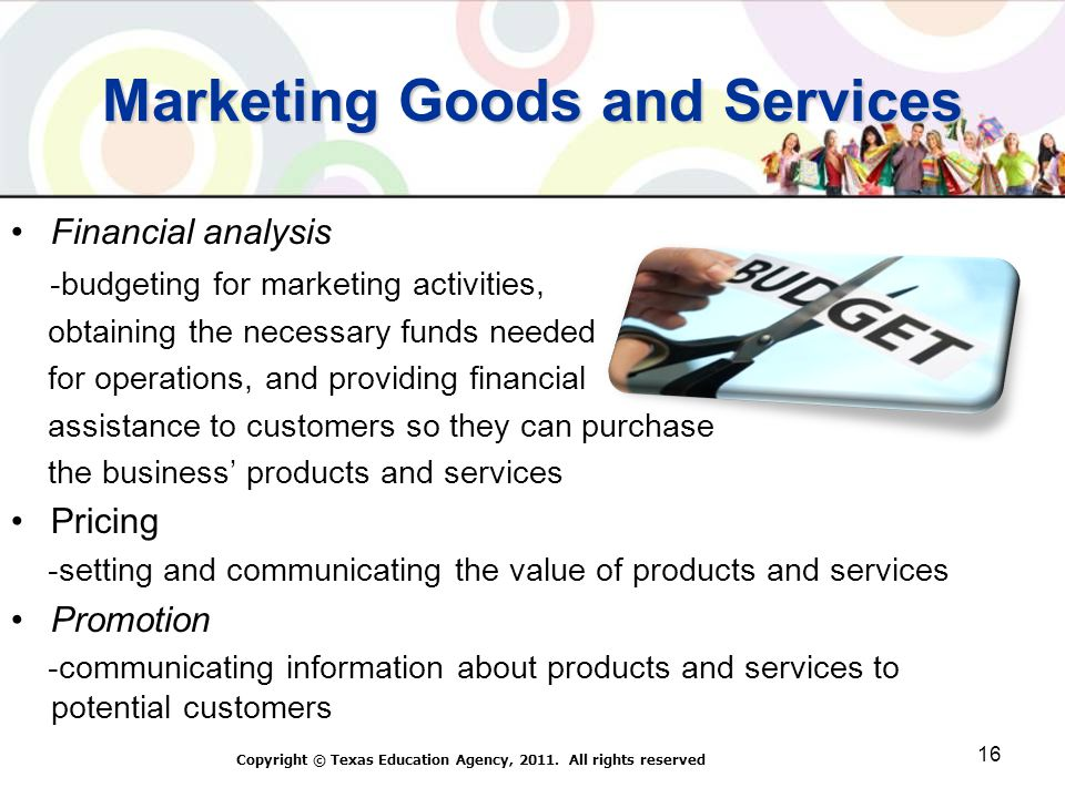 Marketing Goods and Services Financial analysis -budgeting for marketing activities, obtaining the necessary funds needed for operations, and providing financial assistance to customers so they can purchase the business products and services Pricing -setting and communicating the value of products and services Promotion -communicating information about products and services to potential customers Copyright © Texas Education Agency, 2011.