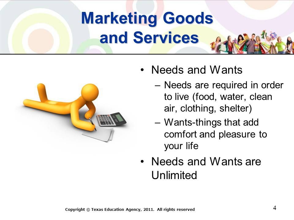 Marketing Goods and Services Needs and Wants –Needs are required in order to live (food, water, clean air, clothing, shelter) –Wants-things that add comfort and pleasure to your life Needs and Wants are Unlimited Copyright © Texas Education Agency, 2011.