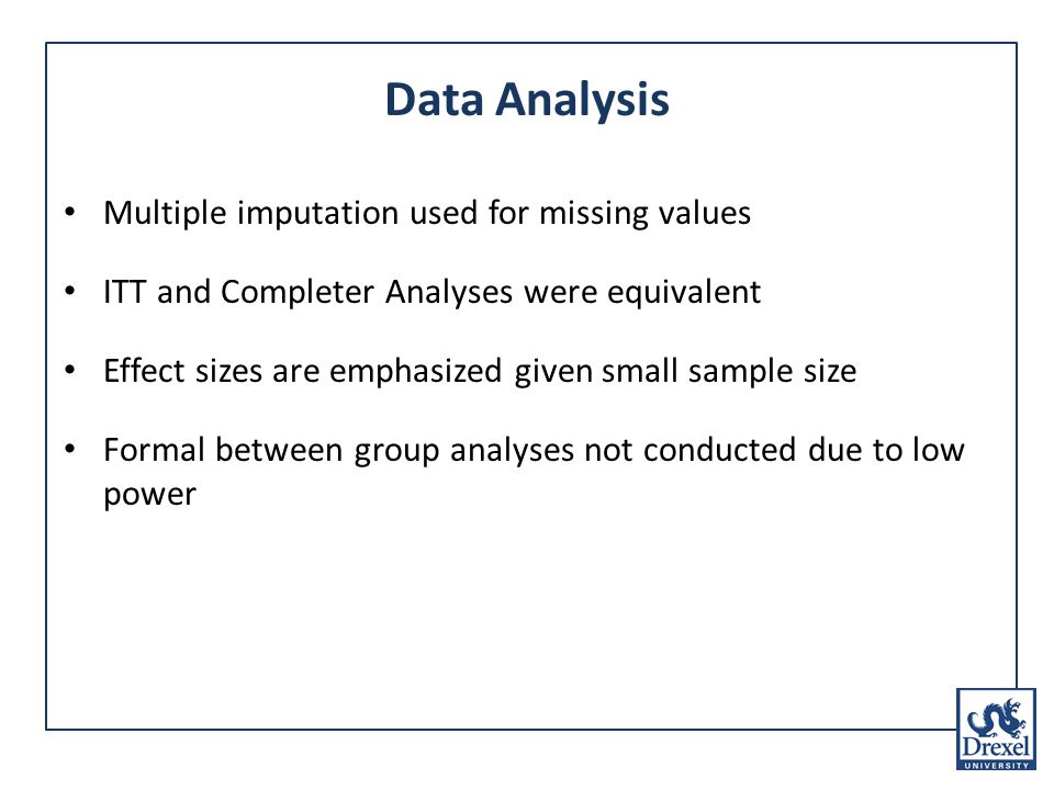 Data Analysis Multiple imputation used for missing values ITT and Completer Analyses were equivalent Effect sizes are emphasized given small sample size Formal between group analyses not conducted due to low power