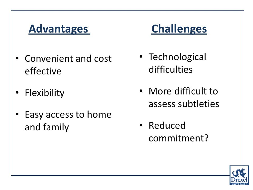 Advantages Challenges Convenient and cost effective Flexibility Easy access to home and family Technological difficulties More difficult to assess subtleties Reduced commitment