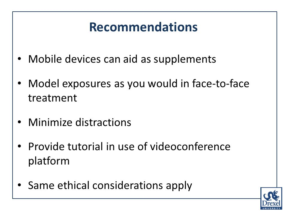 Recommendations Mobile devices can aid as supplements Model exposures as you would in face-to-face treatment Minimize distractions Provide tutorial in use of videoconference platform Same ethical considerations apply