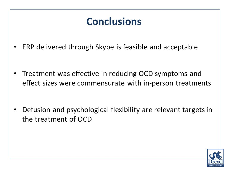 Conclusions ERP delivered through Skype is feasible and acceptable Treatment was effective in reducing OCD symptoms and effect sizes were commensurate with in-person treatments Defusion and psychological flexibility are relevant targets in the treatment of OCD