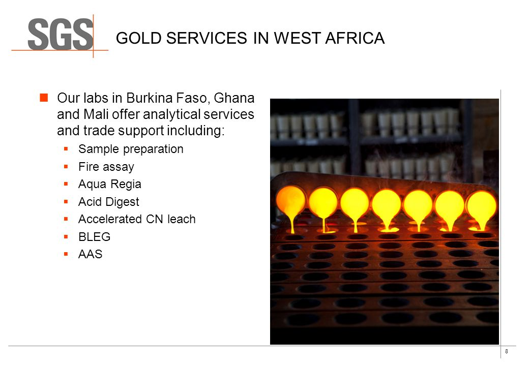 8 GOLD SERVICES IN WEST AFRICA Our labs in Burkina Faso, Ghana and Mali offer analytical services and trade support including: Sample preparation Fire