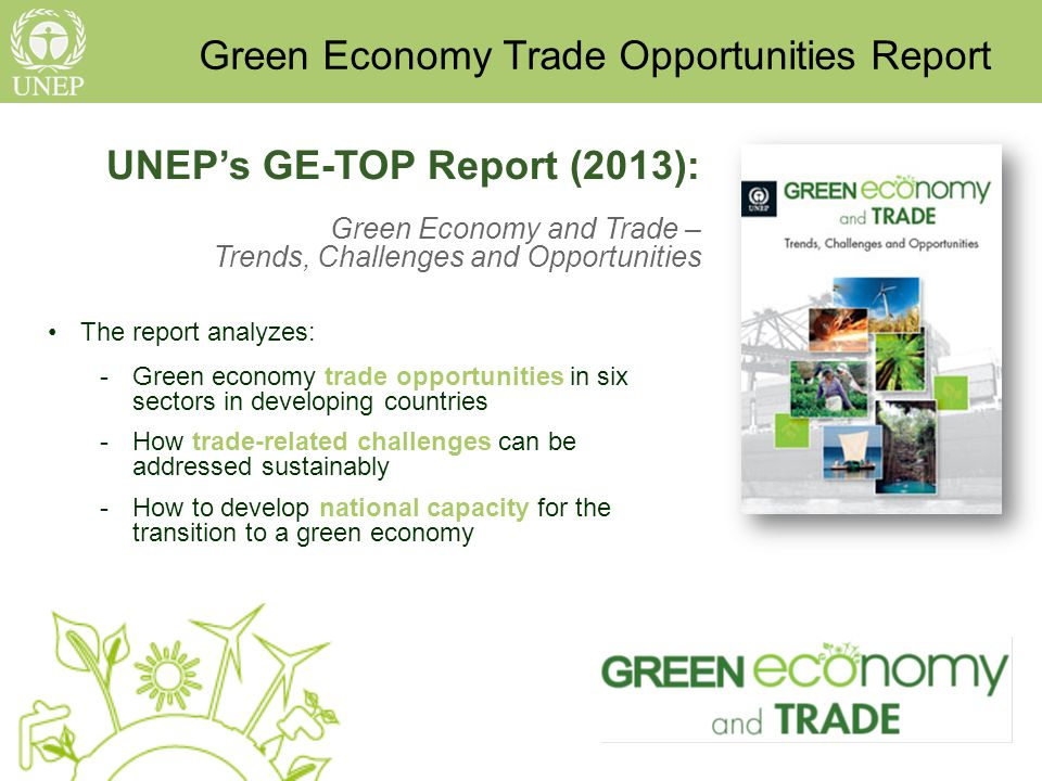 UNEPs GE-TOP Report (2013): Green Economy and Trade – Trends, Challenges and Opportunities The report analyzes: -Green economy trade opportunities in six sectors in developing countries -How trade-related challenges can be addressed sustainably -How to develop national capacity for the transition to a green economy Green Economy Trade Opportunities Report