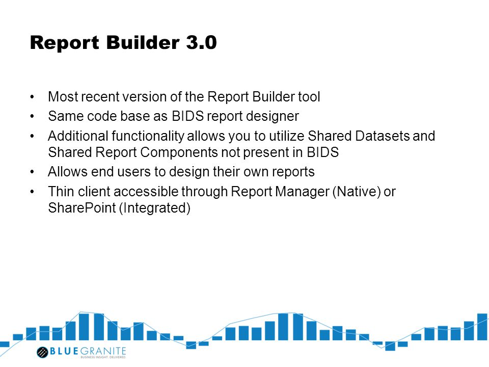 Report Builder 3.0 Most recent version of the Report Builder tool Same code base as BIDS report designer Additional functionality allows you to utiliz