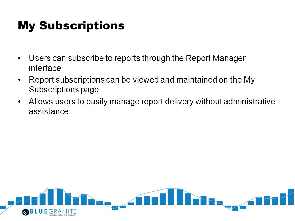 My Subscriptions Users can subscribe to reports through the Report Manager interface Report subscriptions can be viewed and maintained on the My Subsc