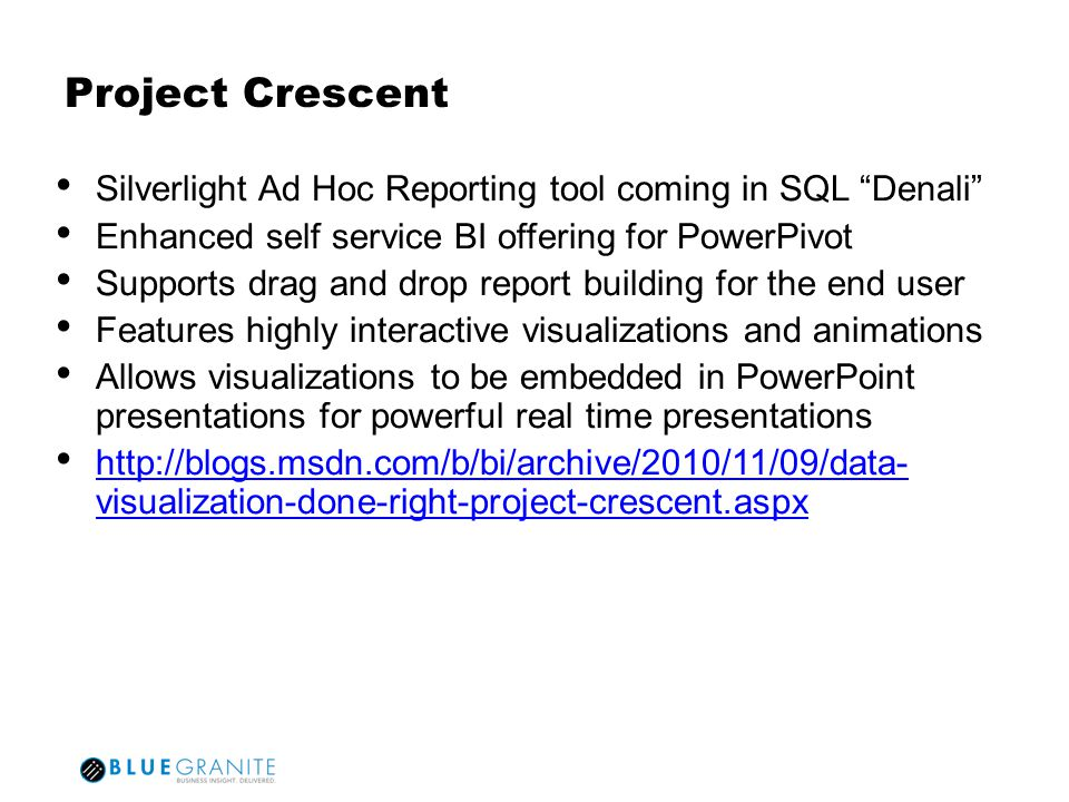 Project Crescent Silverlight Ad Hoc Reporting tool coming in SQL Denali Enhanced self service BI offering for PowerPivot Supports drag and drop report