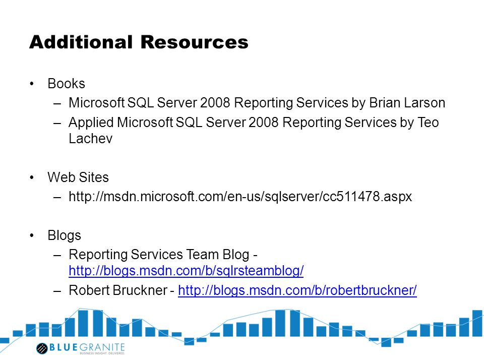 Additional Resources Books –Microsoft SQL Server 2008 Reporting Services by Brian Larson –Applied Microsoft SQL Server 2008 Reporting Services by Teo