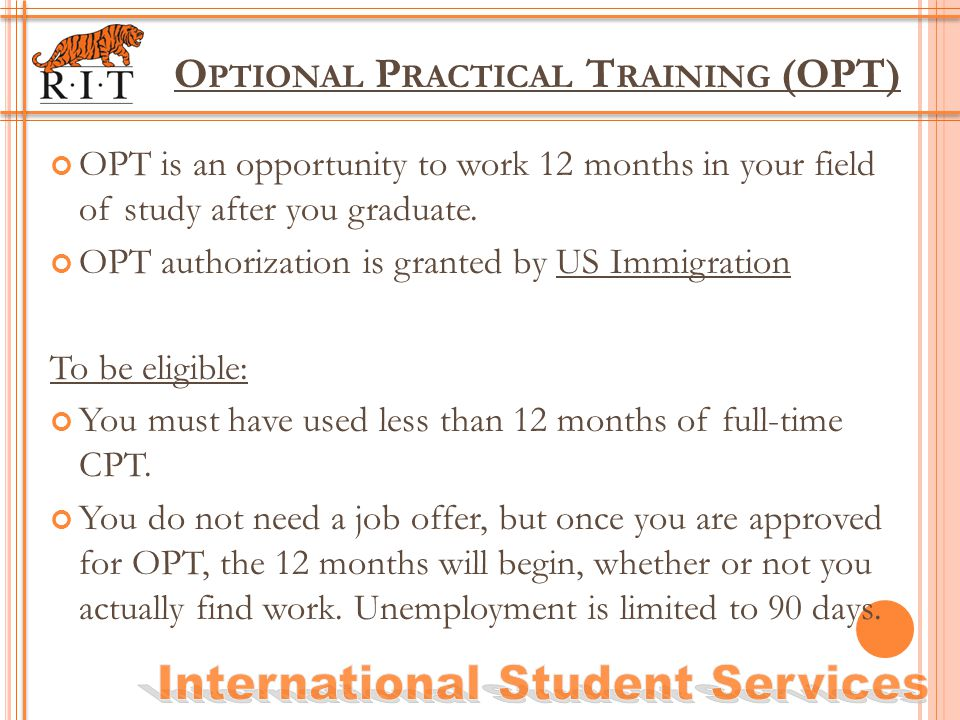 O PTIONAL P RACTICAL T RAINING (OPT) OPT is an opportunity to work 12 months in your field of study after you graduate. OPT authorization is granted b