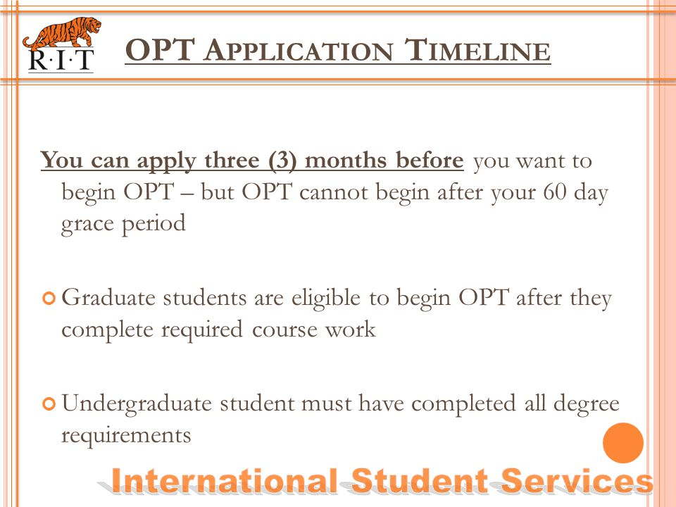 OPT A PPLICATION T IMELINE You can apply three (3) months before you want to begin OPT – but OPT cannot begin after your 60 day grace period Graduate
