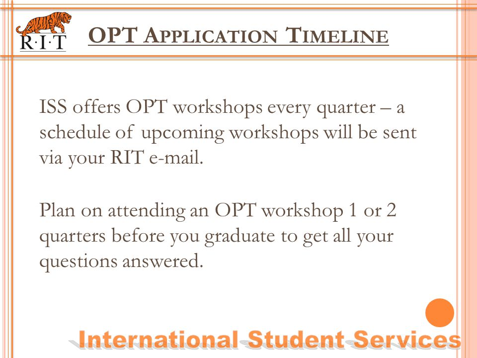 OPT A PPLICATION T IMELINE ISS offers OPT workshops every quarter – a schedule of upcoming workshops will be sent via your RIT e-mail. Plan on attendi