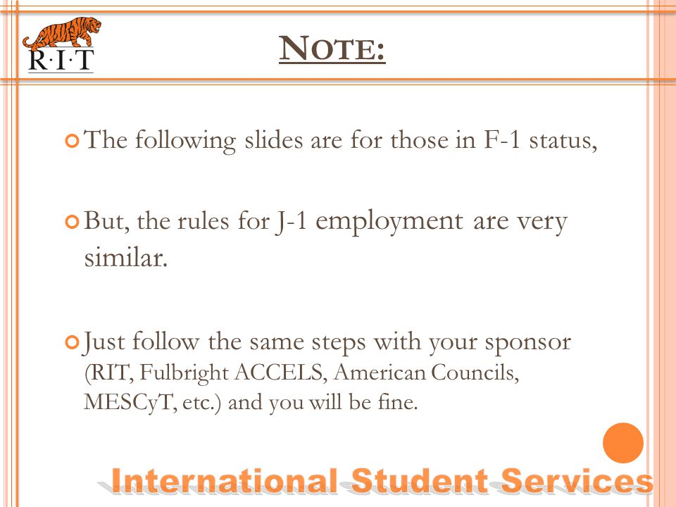 N OTE : The following slides are for those in F-1 status, But, the rules for J-1 employment are very similar. Just follow the same steps with your spo
