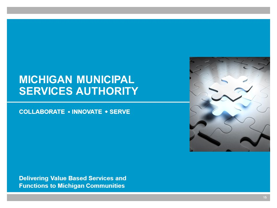 15 MICHIGAN MUNICIPAL SERVICES AUTHORITY COLLABORATE INNOVATE SERVE Delivering Value Based Services and Functions to Michigan Communities