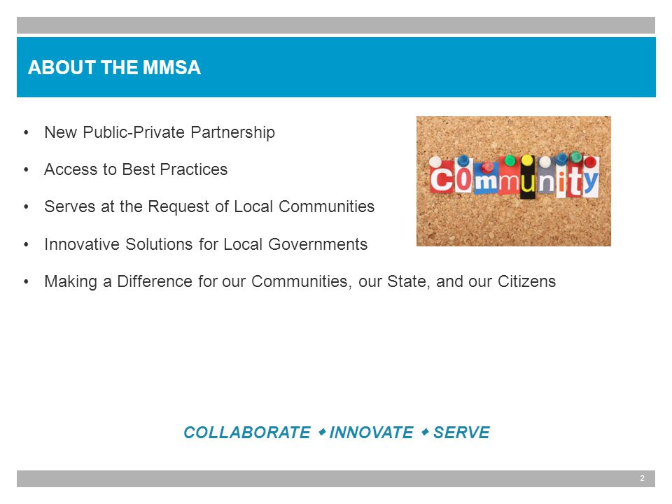 2 New Public-Private Partnership Access to Best Practices Serves at the Request of Local Communities Innovative Solutions for Local Governments Making a Difference for our Communities, our State, and our Citizens ABOUT THE MMSA COLLABORATE INNOVATE SERVE