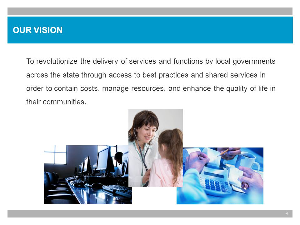 4 To revolutionize the delivery of services and functions by local governments across the state through access to best practices and shared services in order to contain costs, manage resources, and enhance the quality of life in their communities.