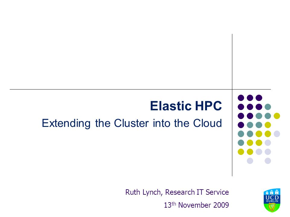 Elastic HPC Extending the Cluster into the Cloud Ruth Lynch, Research IT Service 13 th November 2009