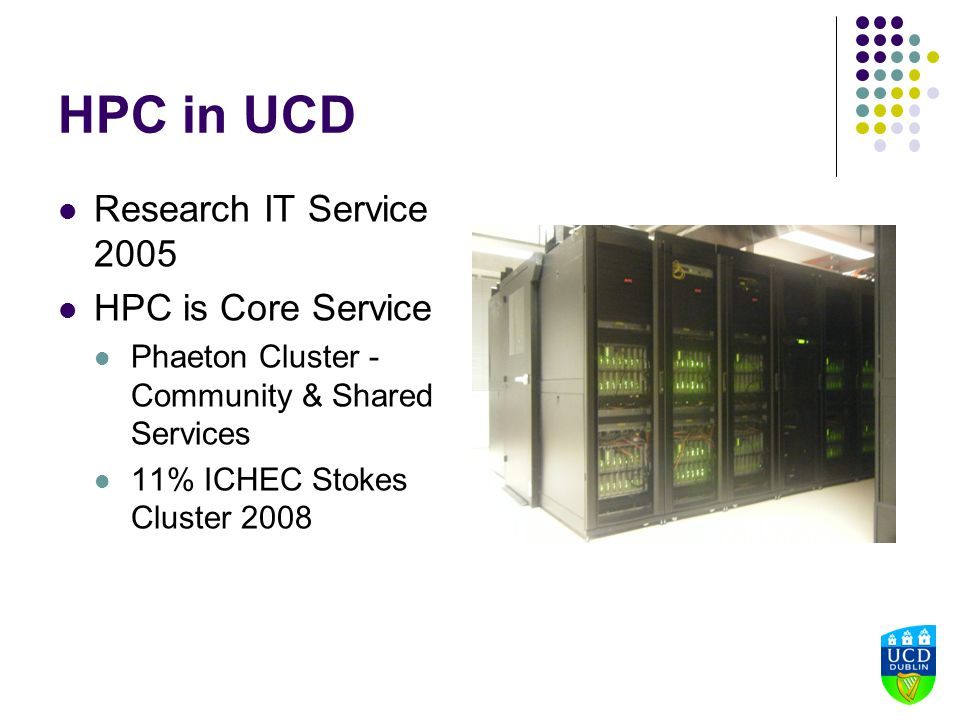 HPC in UCD Research IT Service 2005 HPC is Core Service Phaeton Cluster - Community & Shared Services 11% ICHEC Stokes Cluster 2008