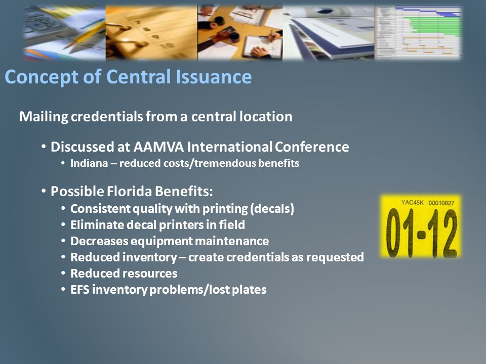 Mailing credentials from a central location Discussed at AAMVA International Conference Indiana – reduced costs/tremendous benefits Possible Florida Benefits: Consistent quality with printing (decals) Eliminate decal printers in field Decreases equipment maintenance Reduced inventory – create credentials as requested Reduced resources EFS inventory problems/lost plates Concept of Central Issuance
