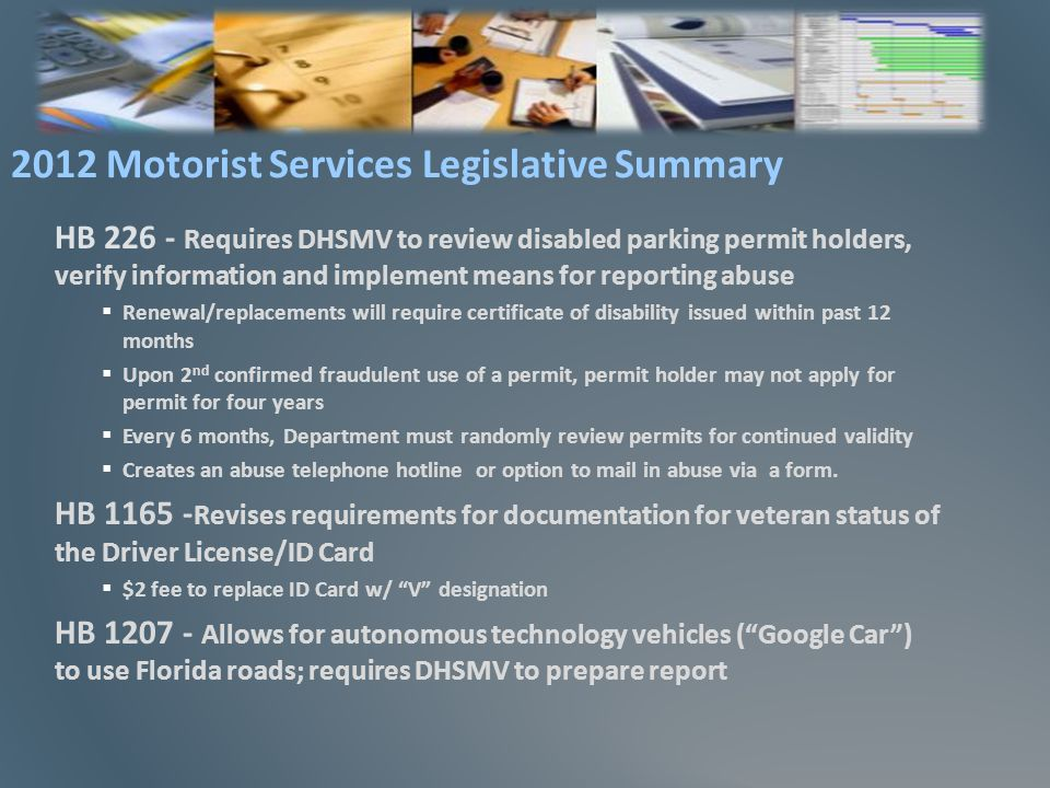 HB 226 - Requires DHSMV to review disabled parking permit holders, verify information and implement means for reporting abuse Renewal/replacements will require certificate of disability issued within past 12 months Upon 2 nd confirmed fraudulent use of a permit, permit holder may not apply for permit for four years Every 6 months, Department must randomly review permits for continued validity Creates an abuse telephone hotline or option to mail in abuse via a form.
