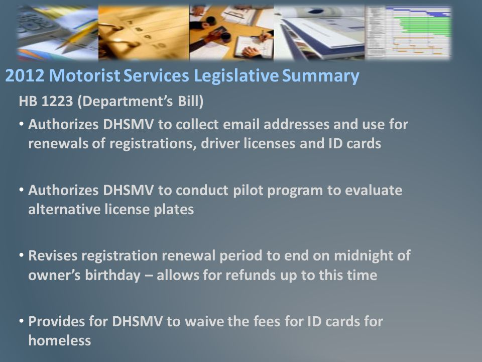 HB 1223 (Departments Bill) Authorizes DHSMV to collect email addresses and use for renewals of registrations, driver licenses and ID cards Authorizes DHSMV to conduct pilot program to evaluate alternative license plates Revises registration renewal period to end on midnight of owners birthday – allows for refunds up to this time Provides for DHSMV to waive the fees for ID cards for homeless 2012 Motorist Services Legislative Summary