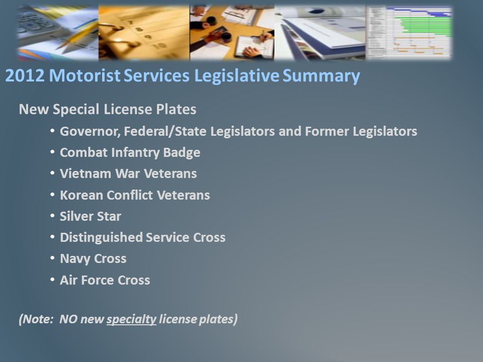 New Special License Plates Governor, Federal/State Legislators and Former Legislators Combat Infantry Badge Vietnam War Veterans Korean Conflict Veterans Silver Star Distinguished Service Cross Navy Cross Air Force Cross (Note: NO new specialty license plates) 2012 Motorist Services Legislative Summary