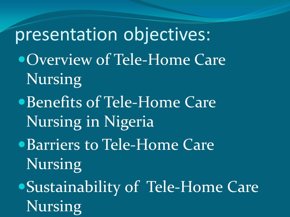presentation objectives: Overview of Tele-Home Care Nursing Benefits of Tele-Home Care Nursing in Nigeria Barriers to Tele-Home Care Nursing Sustainability of Tele-Home Care Nursing