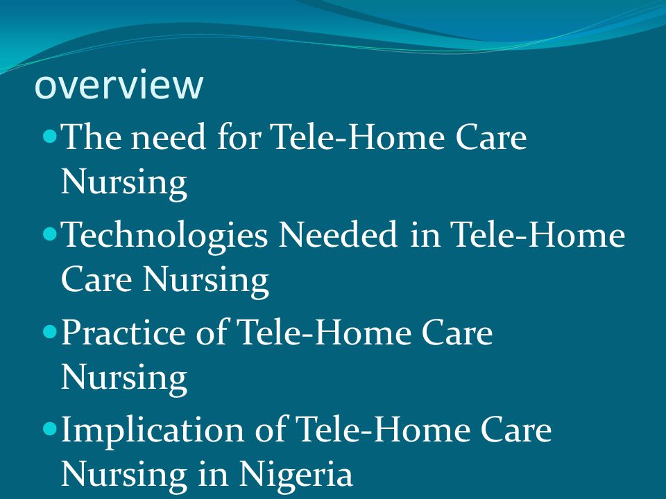 overview The need for Tele-Home Care Nursing Technologies Needed in Tele-Home Care Nursing Practice of Tele-Home Care Nursing Implication of Tele-Home Care Nursing in Nigeria