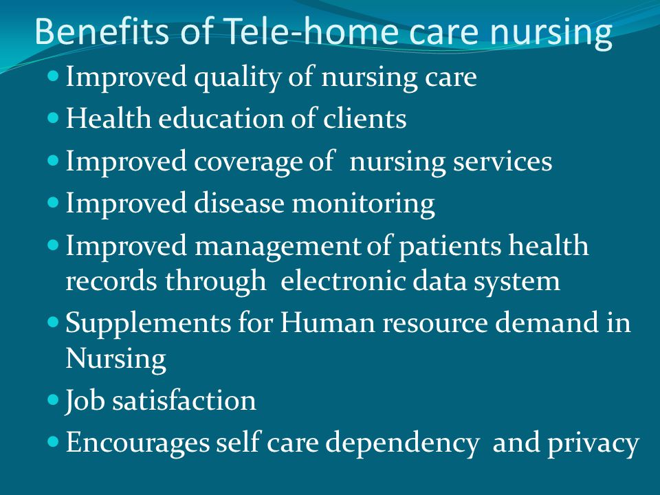 Benefits of Tele-home care nursing Improved quality of nursing care Health education of clients Improved coverage of nursing services Improved disease monitoring Improved management of patients health records through electronic data system Supplements for Human resource demand in Nursing Job satisfaction Encourages self care dependency and privacy