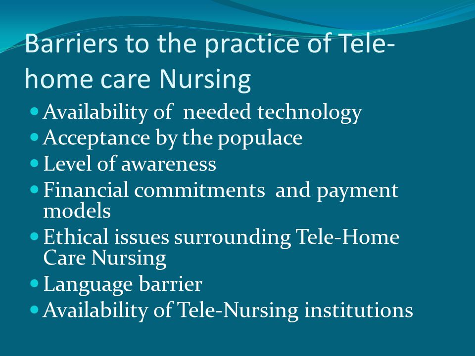Barriers to the practice of Tele- home care Nursing Availability of needed technology Acceptance by the populace Level of awareness Financial commitments and payment models Ethical issues surrounding Tele-Home Care Nursing Language barrier Availability of Tele-Nursing institutions