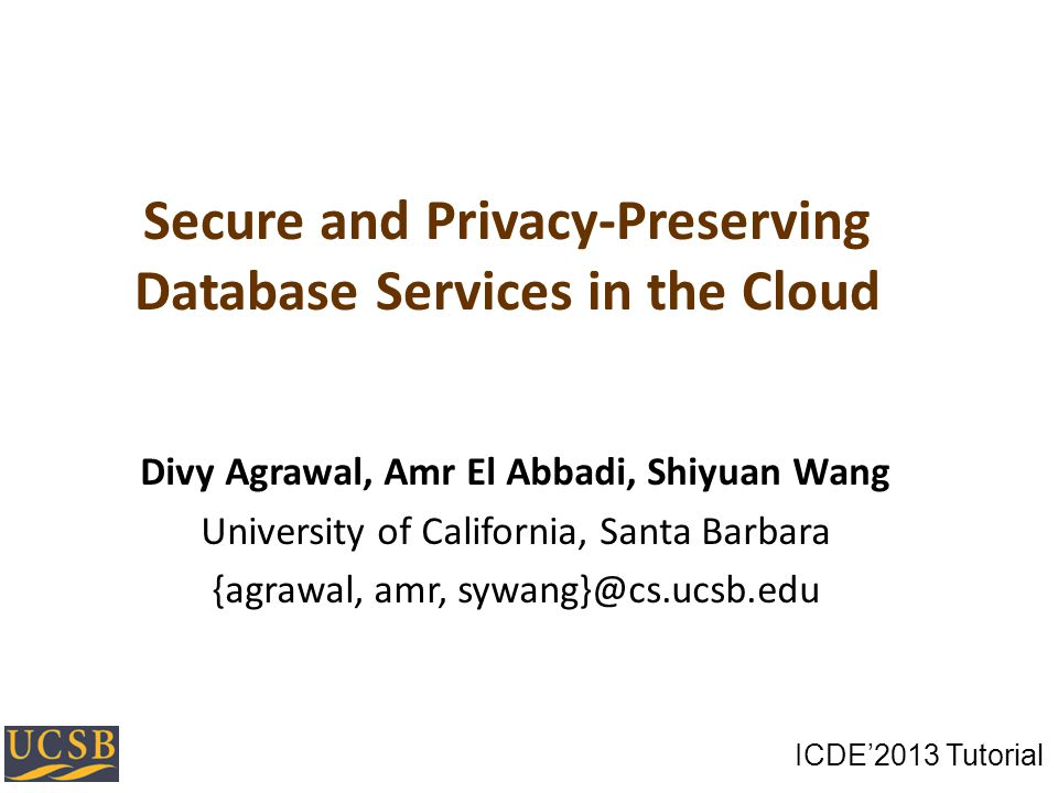 Secure and Privacy-Preserving Database Services in the Cloud Divy Agrawal, Amr El Abbadi, Shiyuan Wang University of California, Santa Barbara {agrawal, amr, sywang}@cs.ucsb.edu ICDE2013 Tutorial