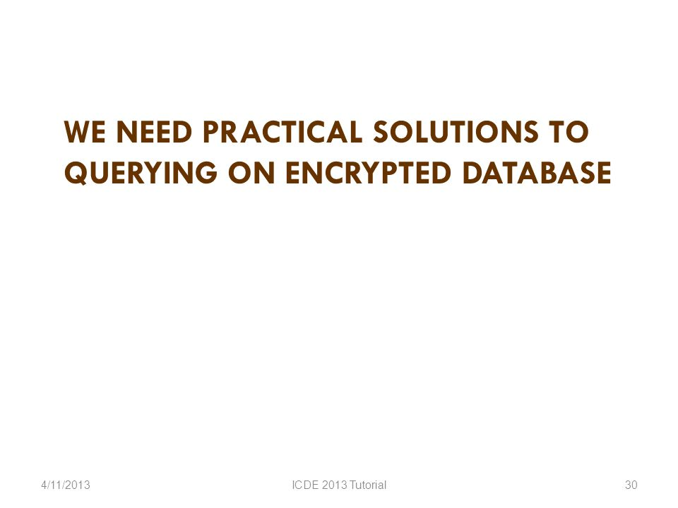 WE NEED PRACTICAL SOLUTIONS TO QUERYING ON ENCRYPTED DATABASE 4/11/2013ICDE 2013 Tutorial30