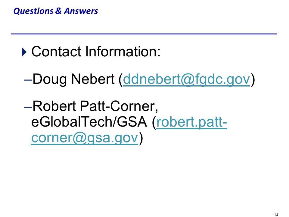 14 Questions & Answers Contact Information: –Doug Nebert (ddnebert@fgdc.gov)ddnebert@fgdc.gov –Robert Patt-Corner, eGlobalTech/GSA (robert.patt- corne