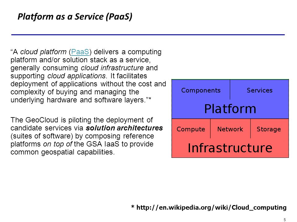 5 Platform as a Service (PaaS) A cloud platform (PaaS) delivers a computing platform and/or solution stack as a service, generally consuming cloud inf