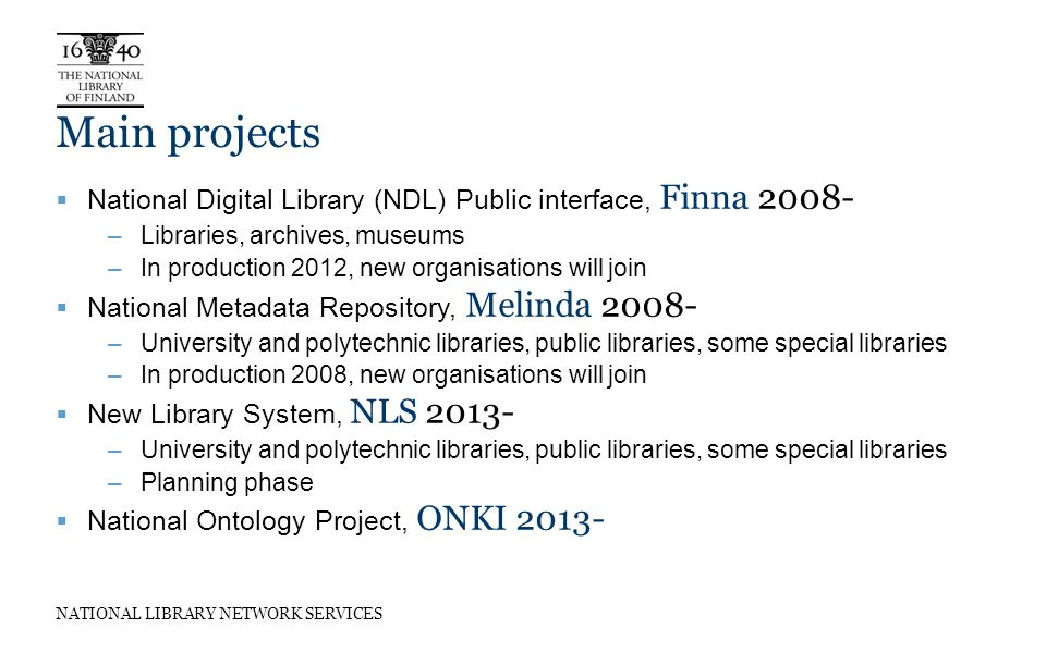 NATIONAL LIBRARY NETWORK SERVICES Main projects National Digital Library (NDL) Public interface, Finna 2008- –Libraries, archives, museums –In production 2012, new organisations will join National Metadata Repository, Melinda 2008- –University and polytechnic libraries, public libraries, some special libraries –In production 2008, new organisations will join New Library System, NLS 2013- –University and polytechnic libraries, public libraries, some special libraries –Planning phase National Ontology Project, ONKI 2013-